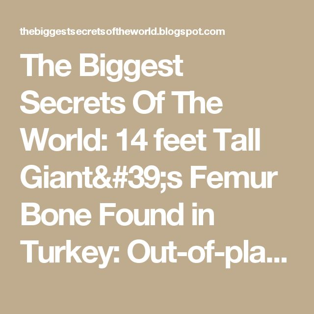 The Biggest Secrets Of The World: 14 feet Tall Giant's Femur Bone Found in Turkey: Out-of-place Artifacts (OOPArt)