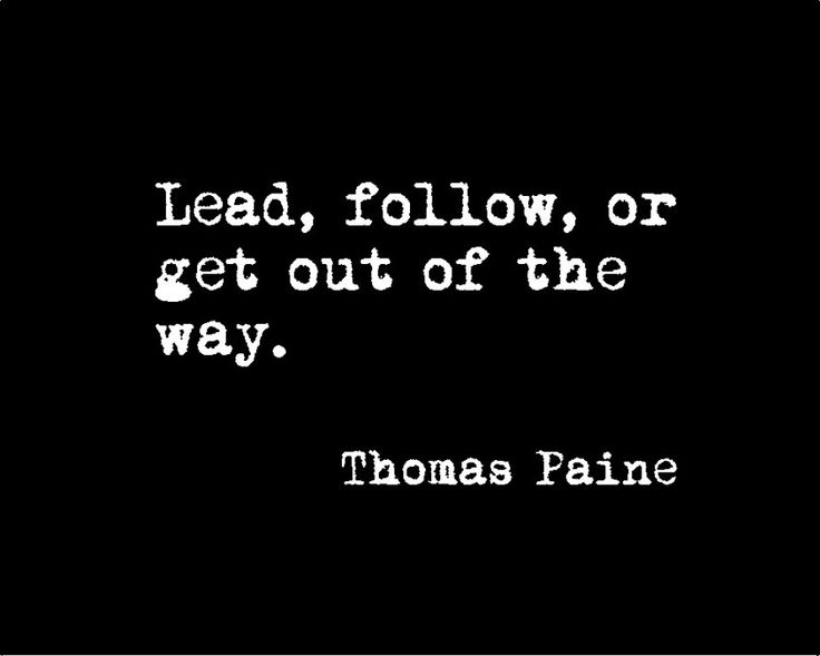 Lead Follow Or Get Out Of The Way Quote: Thomas Paine Quote: Lead, Follow, Or Get Out Of The Way