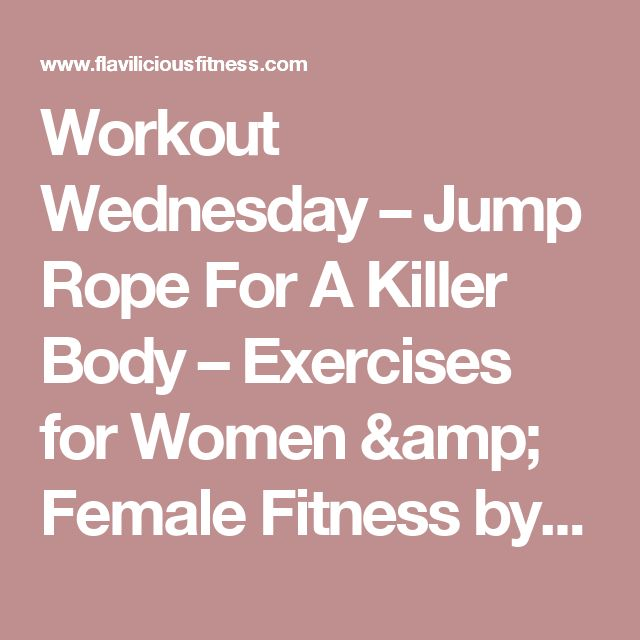 Workout Wednesday – Jump Rope For A Killer Body – Exercises for Women & Female Fitness by Flavia Del Monte – Flavia Del Monte's Female Fitness Blog