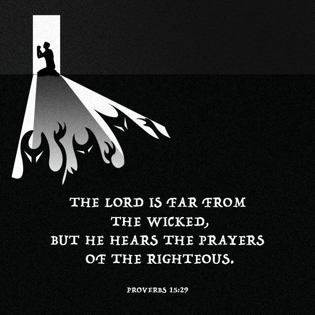 """The LORD is far from the wicked, but he hears the prayer of the righteous."" ‭‭Proverbs‬ ‭15:29‬ ‭NET‬‬ http://bible.com/107/pro.15.29.net"