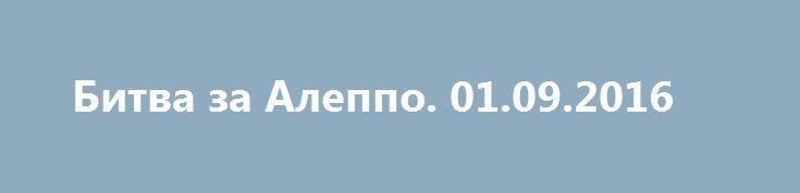Битва за Алеппо. 01.09.2016 http://rusdozor.ru/2016/09/01/bitva-za-aleppo-01-09-2016/  Военная ситуация под Алеппо 1 сентября 2016 года. 1. В северной части коридора армия наконец смогла взять технический колледж ВВС и с утра продолжила укреплять там свои позиции подтягивать резервы через пустырь к югу от Хамадании. Войскам потребуется некоторое время, ...