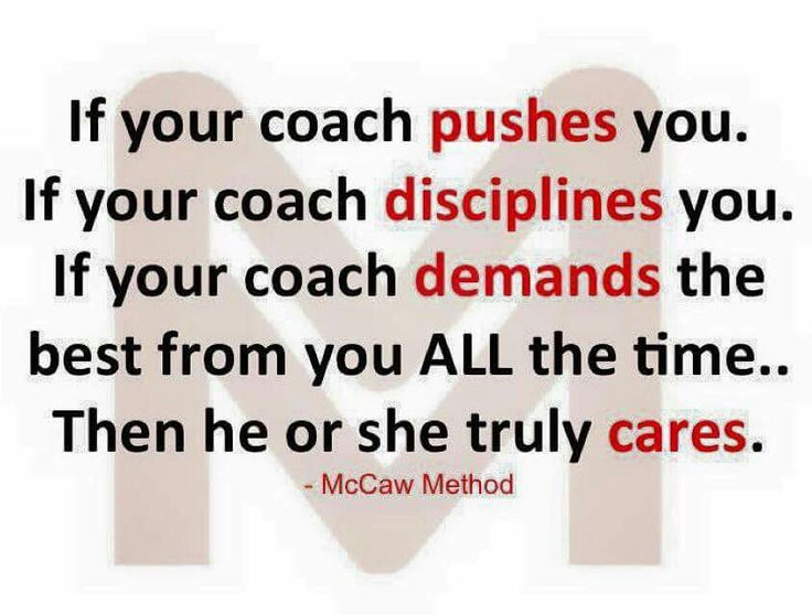 If your coach pushes you, if your coach disciplines you, if your coach demands the best from you ALL the time....then he or she truly cares.