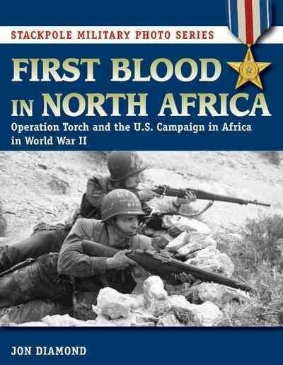 First Blood in North Africa: Operation Torch and the U.S. Campaign in Africa in Wwii
