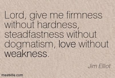 Lord, give me firmness without hardness, steadfastness without dogmatism, love without weakness. Jim Elliot