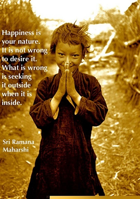 """ Happiness is your nature. It is not wrong to desire it. What is wrong is seeking it outside when it is inside. "" ~ Sri Ramana Maharshi    http://excellentquotations.com/quote-by-id?qid=64066  http://excellentquotations.com/quotes-by-authors?at=Sri-Ramana-Maharshi"