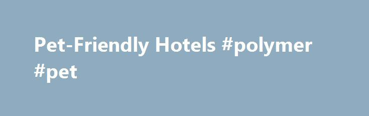 Pet-Friendly Hotels #polymer #pet http://pet.remmont.com/pet-friendly-hotels-polymer-pet/  Pet-Friendly Hotels Leaders in Pet-Friendly Hotels At Best Western Hotels ® Resorts, we know your pet is an extension of your family; one that you don't want to leave behind when you travel. With more than 1,600 pet-friendly hotels across the U.S. Canada, and the Caribbean, you and your pet will be sure to find a comfortable home away from home. Some pet-friendly hotels offer dedicated places to walk…