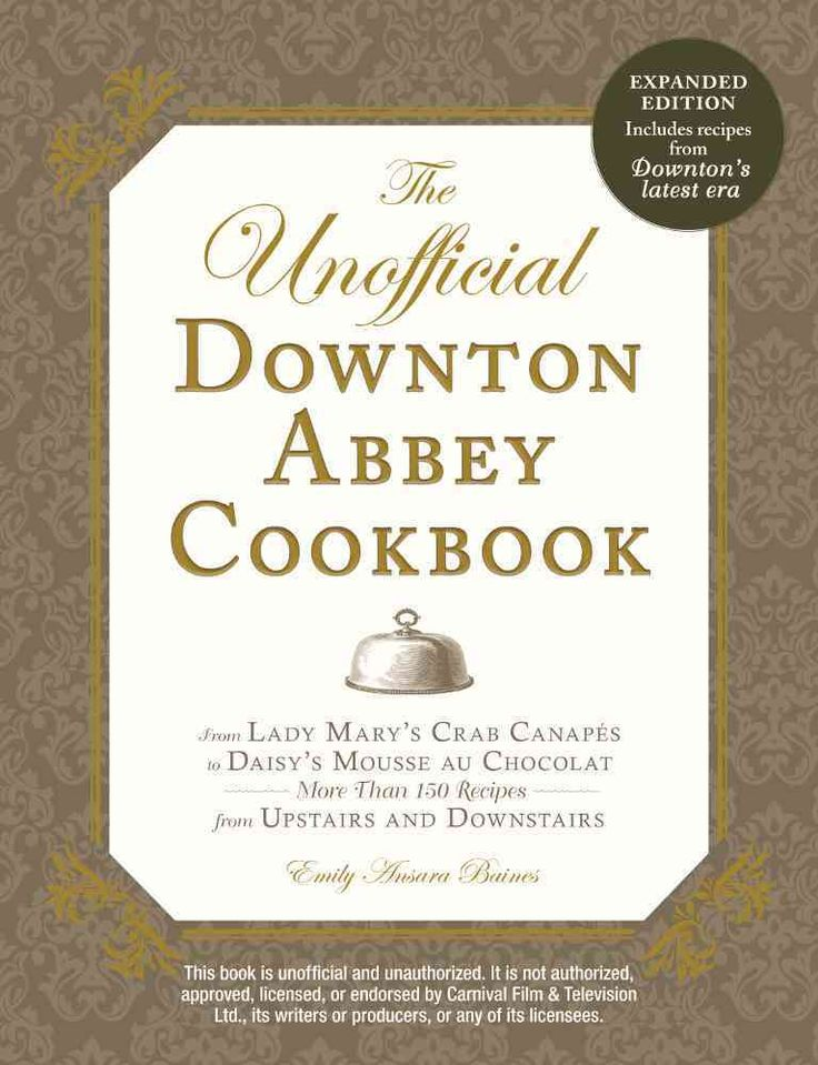 The Unofficial Downton Abbey Cookbook: From Lady Mary's Crab Canapes to Daisy's Mousse au Chocolat--More Than 150...
