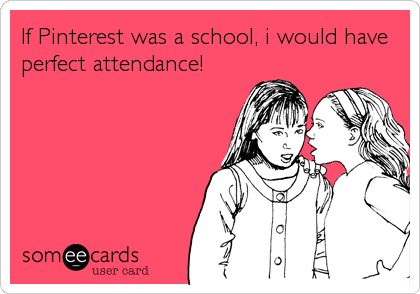 If Pinterest was a school, i would have perfect attendance!