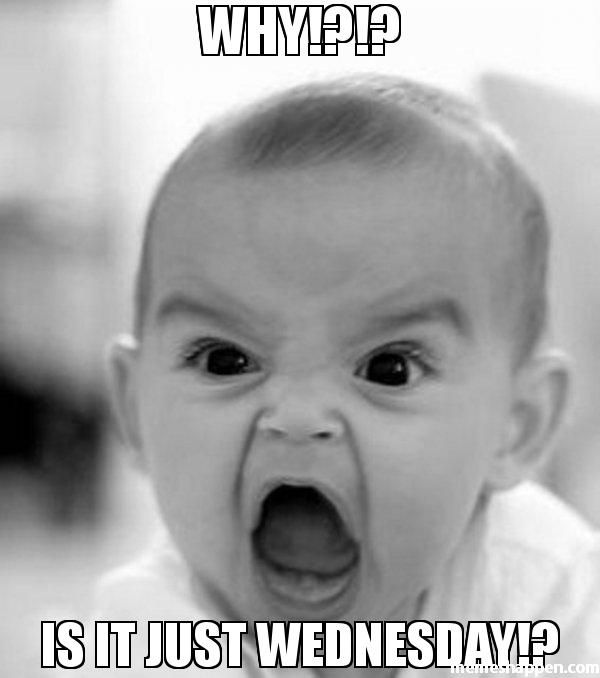 WHY!?!? IS IT JUST WEDNESDAY!? meme - Angry Baby