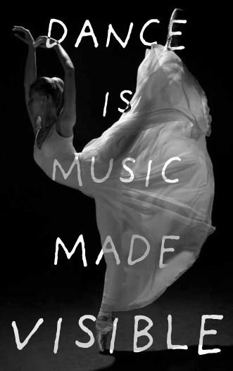 """Dance is music made visible"" I can't dance, but this is why I love to watch it- I am a visual person and music means much more to me when I can ""see"" it."