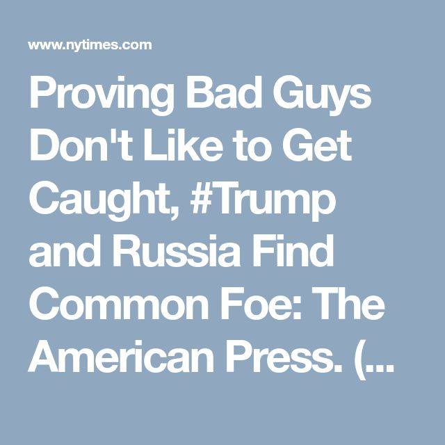 Proving Bad Guys Don't Like to Get Caught, #Trump and Russia Find Common Foe: The American Press. (New York Times)