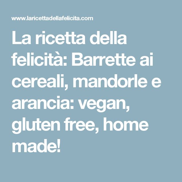 La ricetta della felicità: Barrette ai cereali, mandorle e arancia: vegan, gluten free, home made!