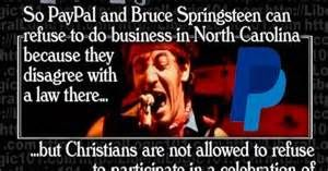 TAX-DODGING FARMER STRIKES AGAIN: Bruce Springsteen cancels North Carolina concert over 'bathroom law ----------------------------------------  Apparently there are some instances when it is permissible to deny a service because you disagree with someones beliefs. Instances like when you disagree with a belief that citizens should be protected from rapists, molesters and acts of sexual assault....TICKET HOLDERS SHOULD SUE FOR MICRO-AGGRESSION TRIGGERING ANXIETY OR SOMETHING