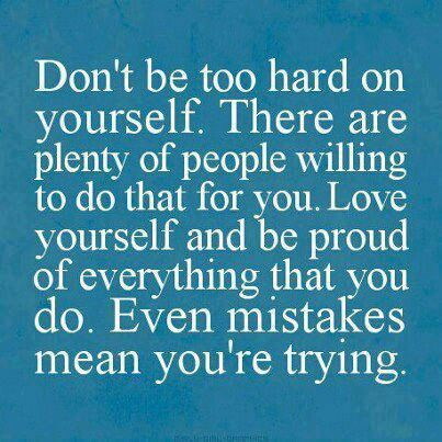 """Don't be too hard on yourself. There are plenty of people willing to do that for you."" :)"