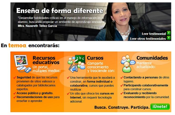 Temoa es un portal de recursos educativos abiertos, organizado por el Sistema Tecnológico de Monterrey en México. Además de acceso público y gratuito, ofrece herramientas colaborativas para profesores.