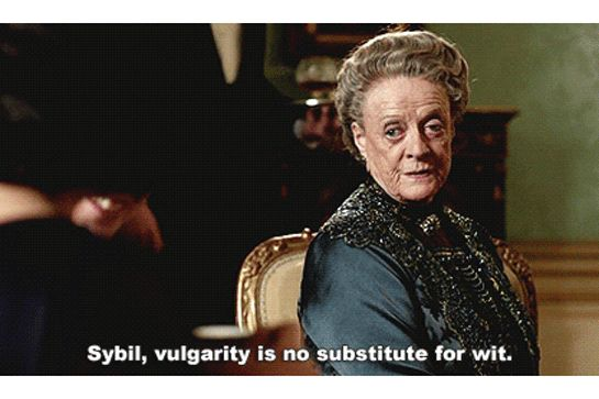 "Maggie Smith's Most Epic Dowager Countess Reaction GIFs  #refinery29  http://www.refinery29.com/2015/12/98631/downton-abbey-maggie-smith-gifs#slide-7  Be A LadyThe definition of ""vulgarity,"" however, is always up for debate...."