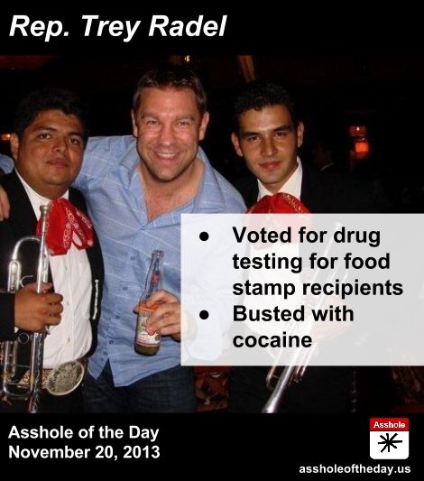 Asshole of the Day, November 20, 2013: U.S. Rep. Trey Radel, Florida ----------- who supported drug testing for food stamp recipients and championed cuts in sheep-farm subsidies, of all things — pleaded guilty to cocaine possession - http://www.huffingtonpost.com/2013/11/23/trey-radel-_n_4329602.html