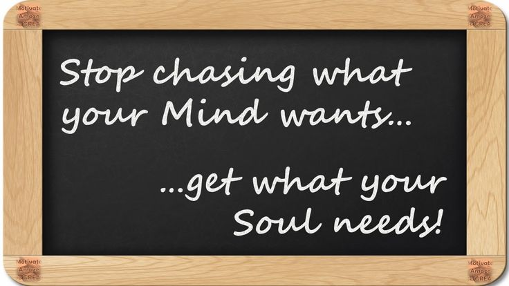 Stop chasing what your Mind wants...get what your Soul needs! - 8 Inspirational Blackboard Messages