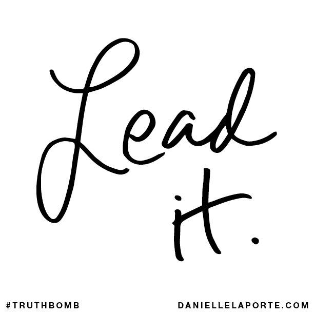 Lead it. Subscribe: DanielleLaPorte.com #Truthbomb #Words #Quotes