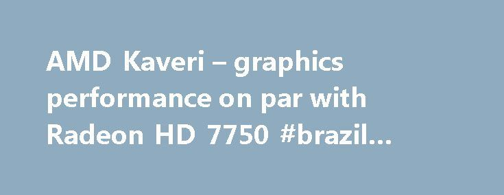 AMD Kaveri – graphics performance on par with Radeon HD 7750 #brazil #travel http://travel.nef2.com/amd-kaveri-graphics-performance-on-par-with-radeon-hd-7750-brazil-travel/  #kaveri travels # AMD Kaveri – graphics performance on par with Radeon HD 7750 CPU Chipset – Published on Friday, 17 February 2012 12:07 Written by Jacob Hugosson We look forward to the launch of AMD Trinity this Summer, but have already acquired some new information on the successor. Besides the third generation…