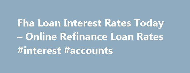 Fha Loan Interest Rates Today – Online Refinance Loan Rates #interest #accounts http://savings.nef2.com/fha-loan-interest-rates-today-online-refinance-loan-rates-interest-accounts/  fha loan interest rates today You can find more information on FHA Home Loan Refinance by clicking on the links at the bottom of this article, the best advice we can receive is not going to try to refinance on your own. fha loan interest rates today The calculator will ask you for information regarding the amount…