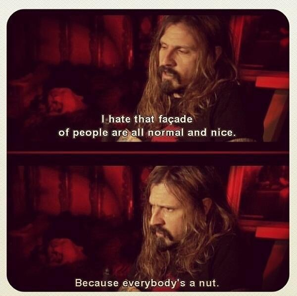 Rob zombie How can ya just not enjoy the rawness. FYI it's all just different levels of denial or acceptance, we are all crazy! ;)
