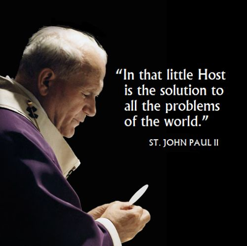 """In that little Host is the solution to all the problems of the world."" - JPII"