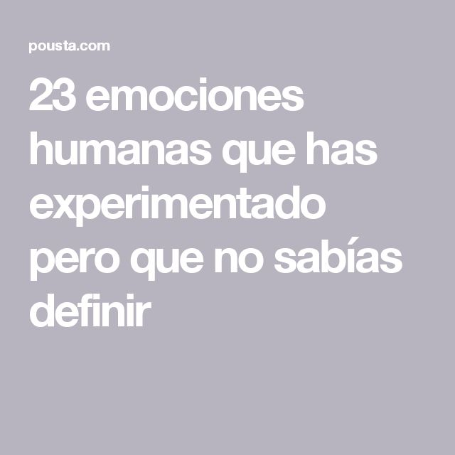 23 emociones humanas que has experimentado pero que no sabías definir