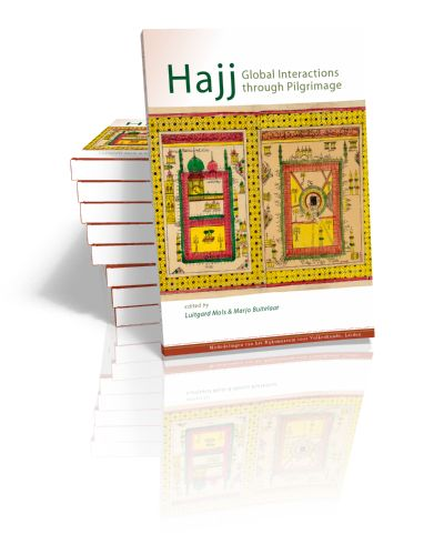Hajj. Global Interactions through Pilgrimage Edited by Luitgard Mols & Marjo Buitelaar