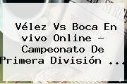 http://tecnoautos.com/wp-content/uploads/imagenes/tendencias/thumbs/velez-vs-boca-en-vivo-online-campeonato-de-primera-division.jpg Futbol En Vivo. Vélez vs Boca en vivo online ? Campeonato de Primera División ..., Enlaces, Imágenes, Videos y Tweets - http://tecnoautos.com/actualidad/futbol-en-vivo-velez-vs-boca-en-vivo-online-campeonato-de-primera-division/