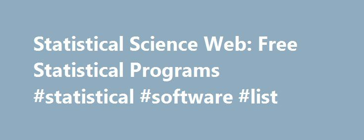 Statistical Science Web: Free Statistical Programs #statistical #software #list http://guyana.nef2.com/statistical-science-web-free-statistical-programs-statistical-software-list/  # Statistical Packages: Free BUGS. Bayesian inference using Gibbs sampling. The most important software package for making Bayesian methods accessible to most users. Alastair Stevens, Cambridge University. MacAnova. An interactive statistical analysis program in the spirit of S for Macintosh, DOS/Windows and Unix…