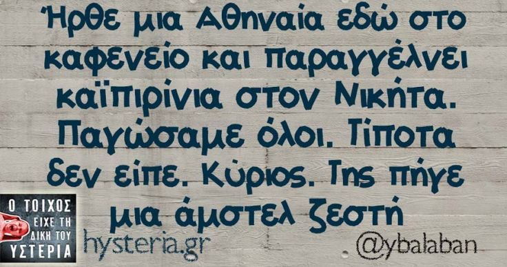 Ήρθε μια Αθηναία εδώ στο καφενείο - Ο τοίχος είχε τη δική του υστερία – Caption: @ybalaban Κι άλλο κι άλλο: Να πάρω άλλο ποτό ή θα φύγουμε; Άμα κόψειςι το κάπνισμα λέει -Χαχαχαχαχαχαχαχα τέλεια η σάλτσα με τη ρίγανη Σήμερα έκλεισε ακριβώς ένας χρόνος από πέρσι τέτοια μέρα. Θα πιω Έσκυψε η γκαρσόνα για παραγγελία και φάνηκε το στρινγκ το...