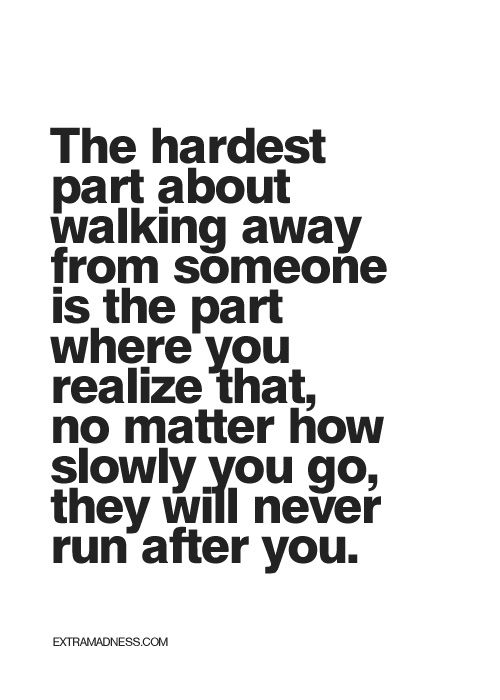 No, that is the easiest part for me. Never chase after anyone. Because if you have to chase them, it means they are moving away from you. Let them go, and go your own way.