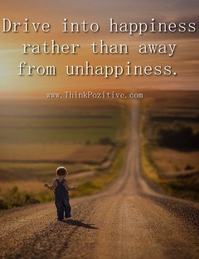 Drive into happiness rather than away from unhappiness.  www.ThinkPozitive.com