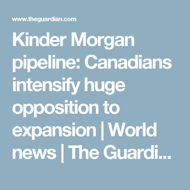 Kinder Morgan pipeline: Canadians intensify huge opposition to expansion | World news | The Guardian