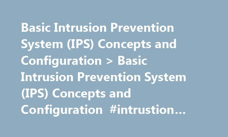 Basic Intrusion Prevention System (IPS) Concepts and Configuration > Basic Intrusion Prevention System (IPS) Concepts and Configuration #intrustion #detection #system http://gambia.remmont.com/basic-intrusion-prevention-system-ips-concepts-and-configuration-basic-intrusion-prevention-system-ips-concepts-and-configuration-intrustion-detection-system/  # Basic Intrusion Prevention System (IPS) Concepts and Configuration Contents Basic Intrusion Prevention System (IPS) Concepts and…