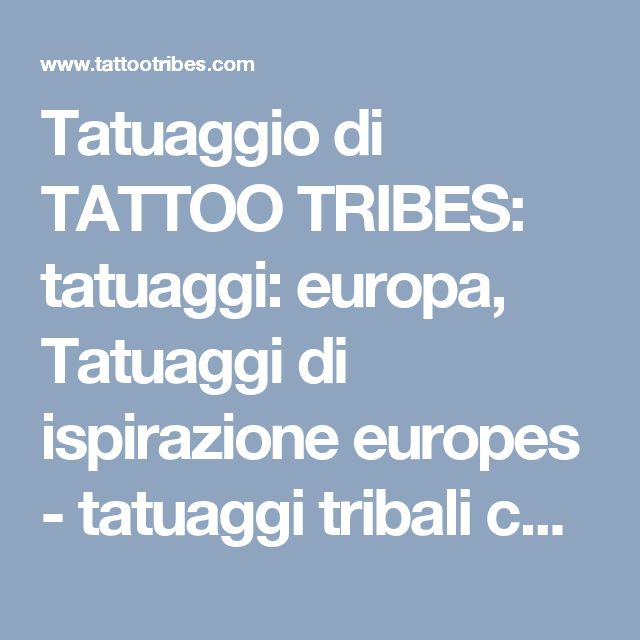 Tatuaggio di TATTOO TRIBES: tatuaggi: europa, Tatuaggi di ispirazione europes - tatuaggi tribali con significato, tattoo - custom tattoo designs on TattooTribes.com