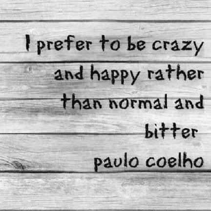 I prefer to be crazy and happy rather than normal and bitter. -Paulo Coelho. I loved The Alchemist