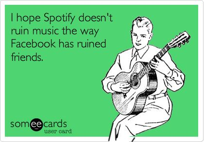 I hope Spotify doesn't ruin music the way Facebook has ruined friends.: Ruined Friends, Spotify Doesn T, Doesn T Ruin, Ruin Music, Hope Spotify