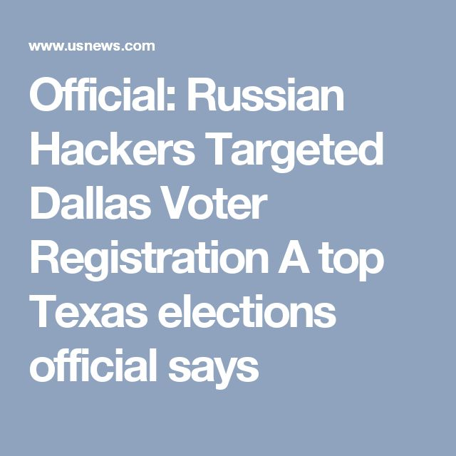 Official: Russian Hackers Targeted Dallas Voter Registration A top Texas elections official says