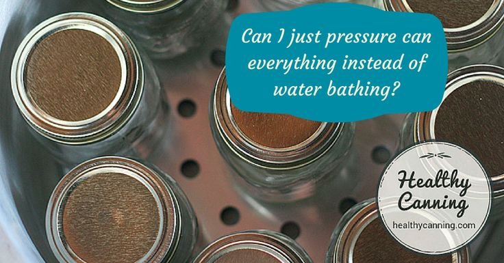 Can I just pressure can everything instead of water bathing? - Healthy Canning