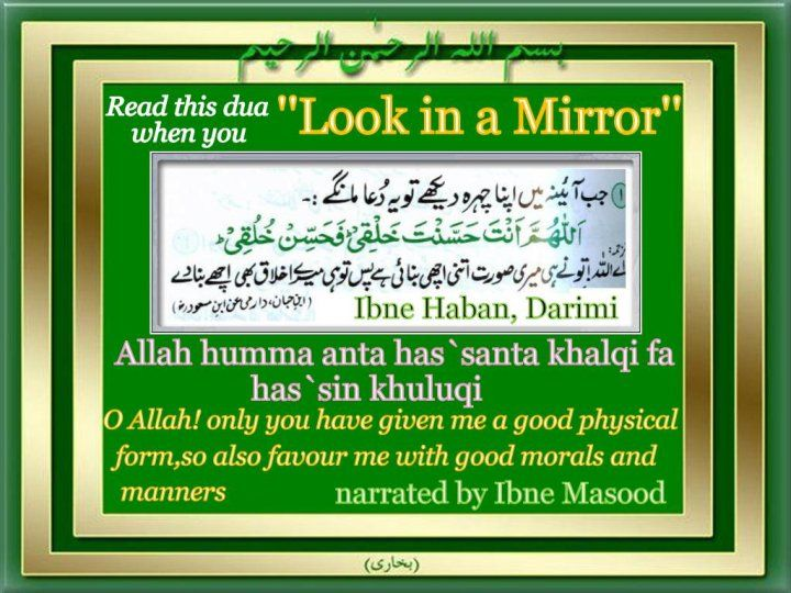 Islamic Duas and Supplications: Dua when looking at the mirror:   -Transliteration: Allahumma anta Hassanta khalqi fa-hassin khuluqi   -Translation: O Allah, You have made my body beautiful so beautify ny character too.