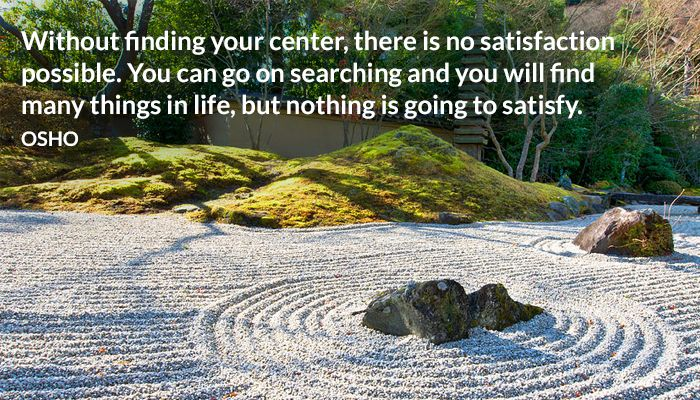 Without finding your center, there is no satisfaction possible. You can go on searching and you will find many things in life, but nothing is going to satisfy. OSHO #finding #center #satisfaction #searching #life #things #osho