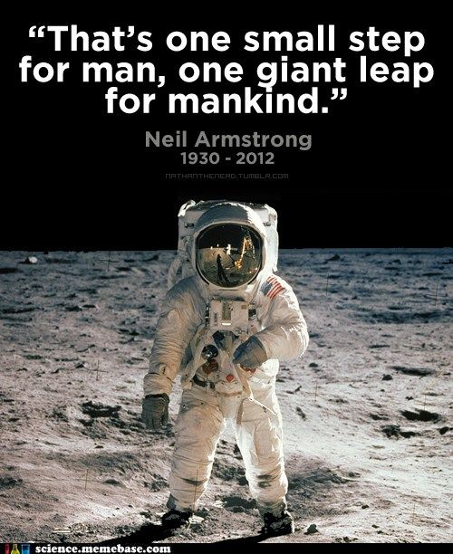 That's one small step for man, one giant leap for mankind. - Neil Armstrong