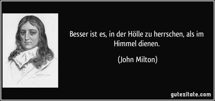 Besser ist es, in der Hölle zu herrschen, als im Himmel dienen. (John Milton)