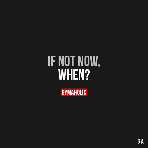 If Not Now When? https://www.gymaholic.co