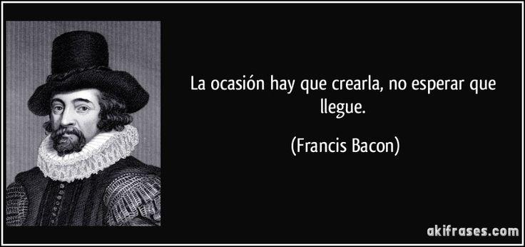 La ocasión hay que crearla, no esperar que llegue. (Francis Bacon)