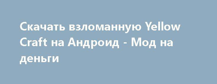 Скачать взломанную Yellow Craft на Андроид - Мод на деньги http://hacked-androider.ru/1101-skachat-vzlomannuyu-yellow-craft-na-android-mod-na-dengi.html