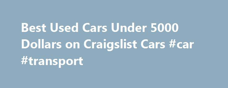 Best Used Cars Under 5000 Dollars on Craigslist Cars #car #transport http://car.remmont.com/best-used-cars-under-5000-dollars-on-craigslist-cars-car-transport/  #best used cars under 5000 # Best Used Cars Under 5000 Dollars on Craigslist Cars I like searching for the best used cars under 5000 on Craigslist cars because this price range gives the buyer a little bit of flexibility with what type of used car they want to purchase.  Cars in the $1000 to […]The post Best Used Cars Under 5000…