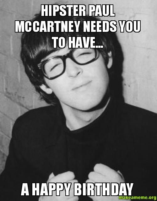 hipster paul mccartney needs you to have... - a happy birthday - Custom Meme | Make a Meme